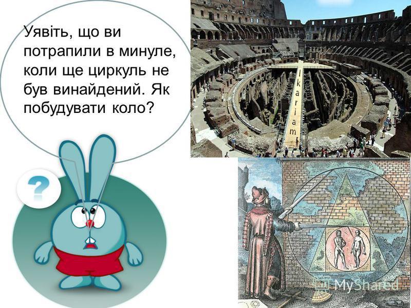 Уявіть, що ви потрапили в минуле, коли ще циркуль не був винайдений. Як побудувати коло?