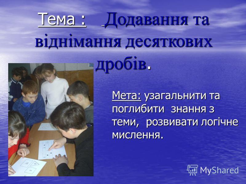 Тема : Додавання та віднімання десяткових дробів. Мета: узагальнити та поглибити знання з теми, розвивати логічне мислення.