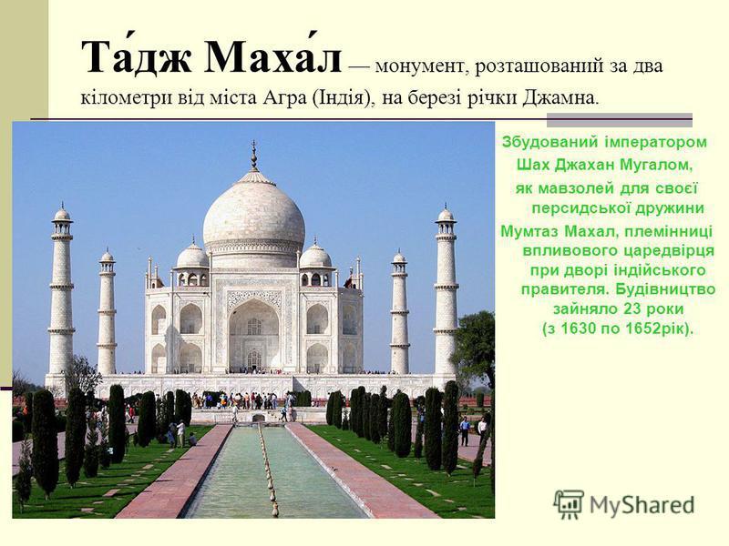 Та́дж Маха́л монумент, розташований за два кілометри від міста Агра (Індія), на березі річки Джамна. Збудований імператором Шах Джахан Мугалом, як мавзолей для своєї персидської дружини Мумтаз Махал, племінниці впливового царедвірця при дворі індійсь