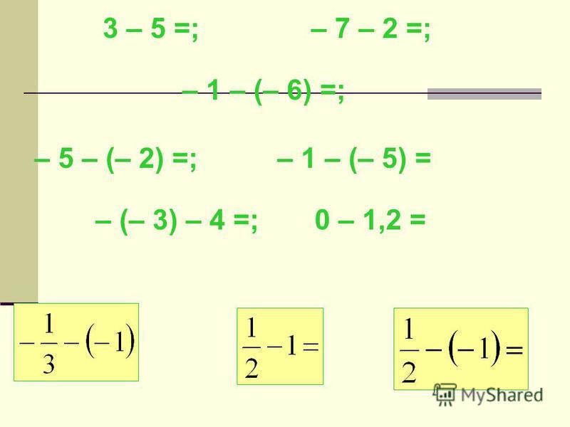 3 – 5 =; – 7 – 2 =; – 1 – (– 6) =; – 5 – (– 2) =; – 1 – (– 5) = – (– 3) – 4 =; 0 – 1,2 =