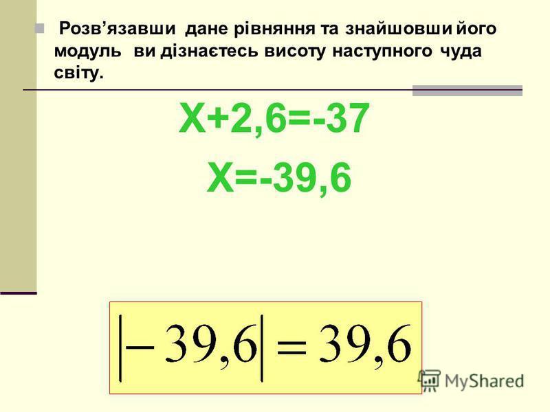 Розвязавши дане рівняння та знайшовши його модуль ви дізнаєтесь висоту наступного чуда світу. Х+2,6=-37 Х=-39,6
