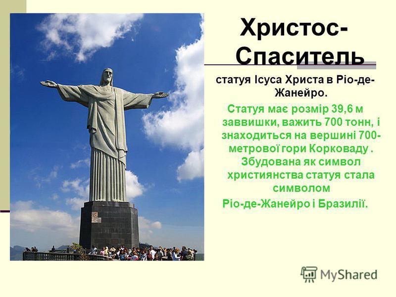 Христос- Спаситель статуя Ісуса Христа в Ріо-де- Жанейро. Статуя має розмір 39,6 м заввишки, важить 700 тонн, і знаходиться на вершині 700- метрової гори Корковаду. Збудована як символ християнства статуя стала символом Ріо-де-Жанейро і Бразилії.