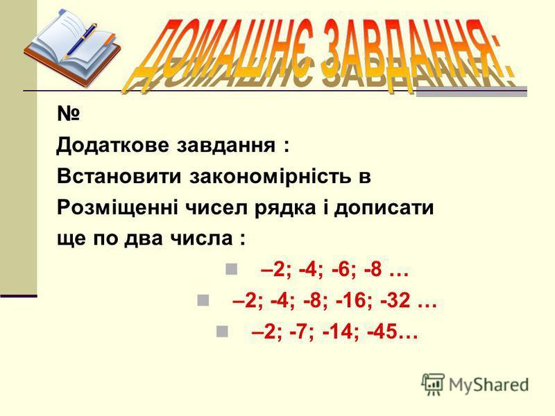 Додаткове завдання : Встановити закономірність в Розміщенні чисел рядка і дописати ще по два числа : –2; -4; -6; -8 … –2; -4; -8; -16; -32 … –2; -7; -14; -45…
