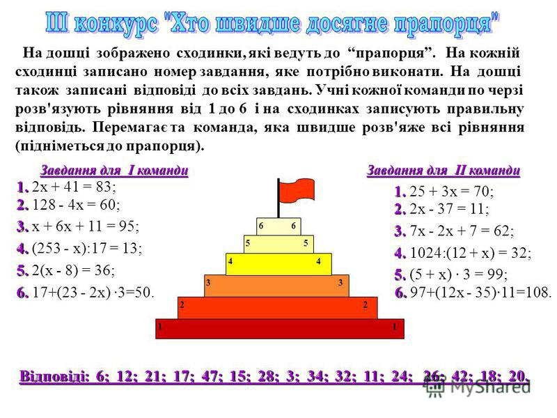 На дошці зображено сходинки, які ведуть до прапорця. На кожній сходинці записано номер завдання, яке потрібно виконати. На дошці також записані відповіді до всіх завдань. Учні кожної команди по черзі розв'язують рівняння від 1 до 6 і на сходинках зап