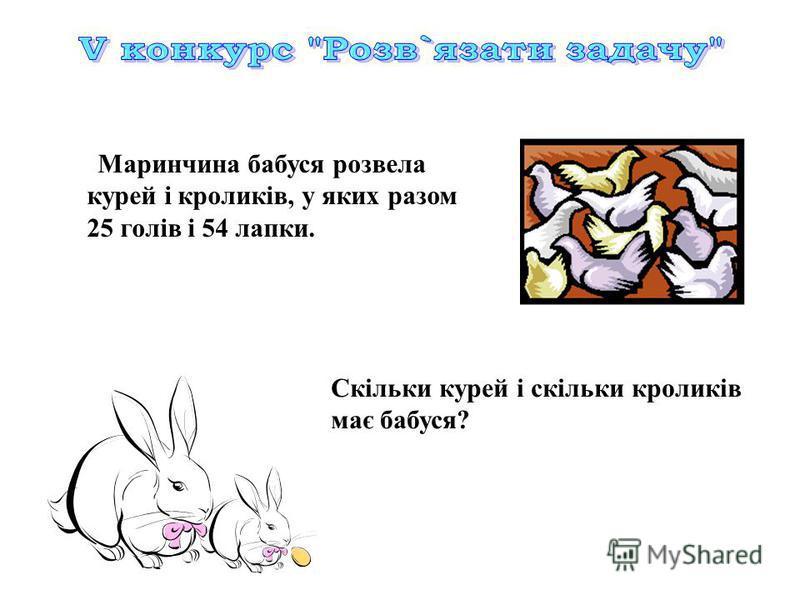 Скільки курей і скільки кроликів має бабуся? Маринчина бабуся розвела курей і кроликів, у яких разом 25 голів і 54 лапки.