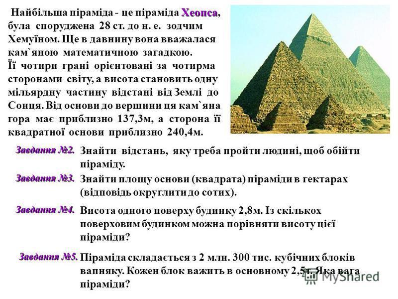 Найбільша піраміда - це піраміда Х ХХ Хеопса, була споруджена 28 ст. до н. е. зодчим Хемуїном. Ще в давнину вона вважалася кам`яною математичною загадкою. Її чотири грані орієнтовані за чотирма сторонами світу, а висота становить одну мільярдну части