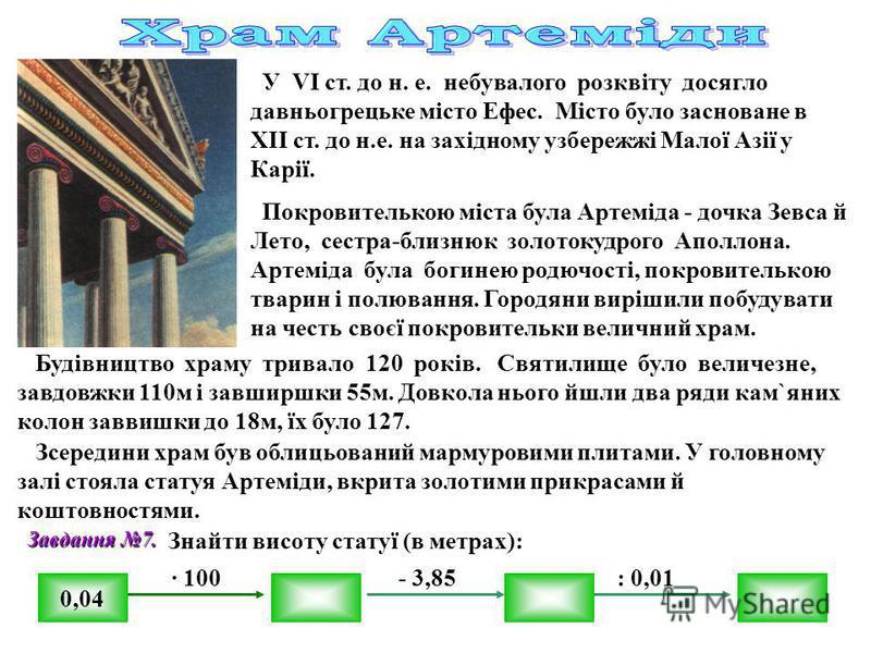 У VІ ст. до н. е. небувалого розквіту досягло давньогрецьке місто Ефес. Місто було засноване в ХІІ ст. до н.е. на західному узбережжі Малої Азії у Карії. Покровителькою міста була Артеміда - дочка Зевса й Лето, сестра-близнюк золотокудрого Аполлона.