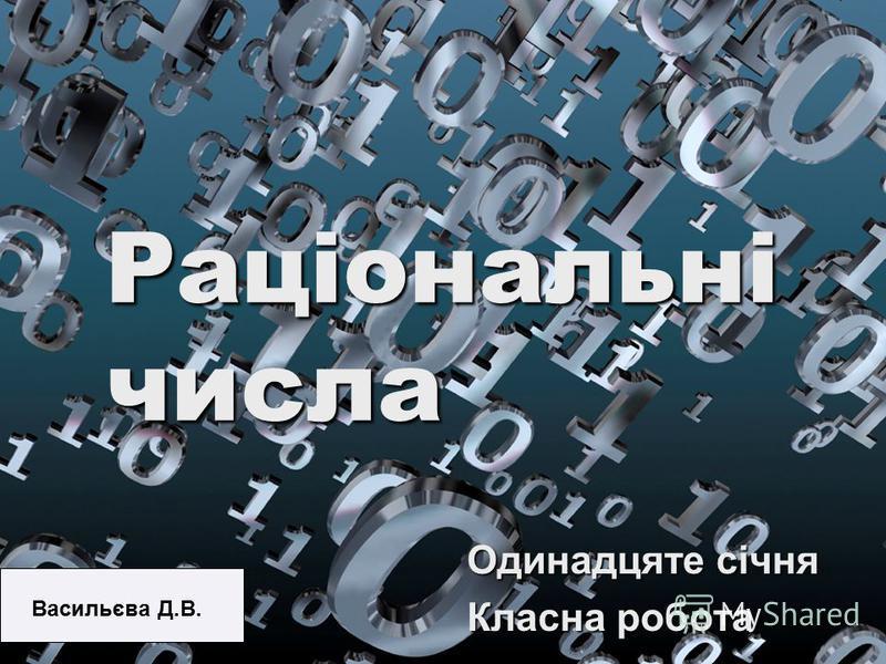 Раціональні числа Одинадцяте січня Класна робота Васильєва Д.В.