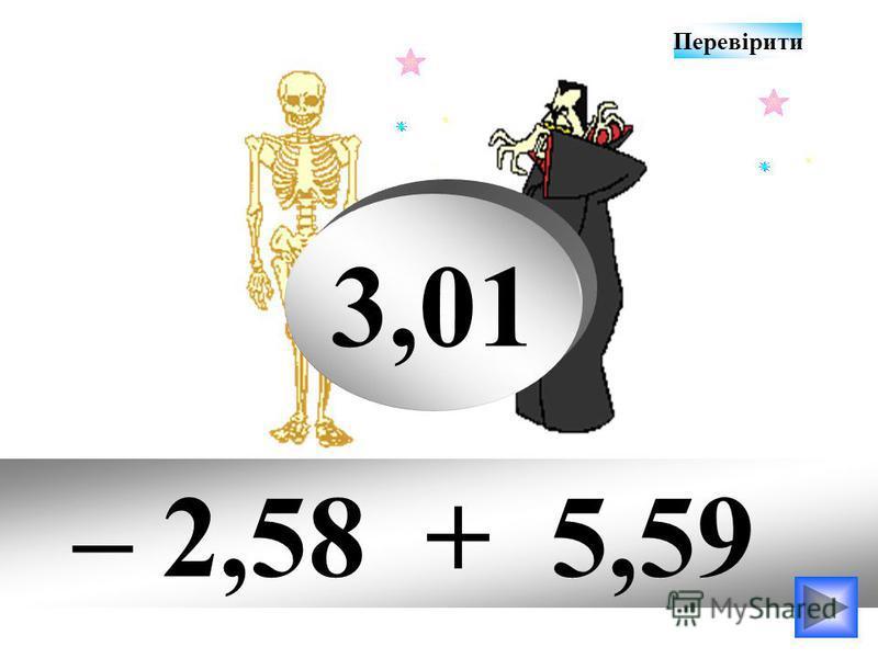 – 2,58 + 5,59 3,01 Перевірити