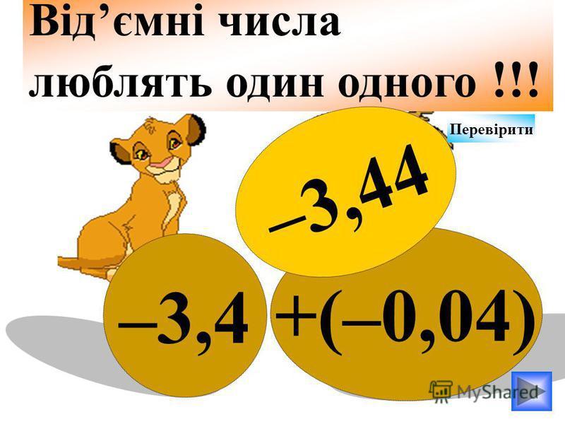 +(–0,04) –3,4 Відємні числа люблять один одного !!! –3,44 Перевірити
