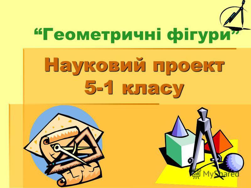 Науковий проект 5-1 класу Геометричні фігури