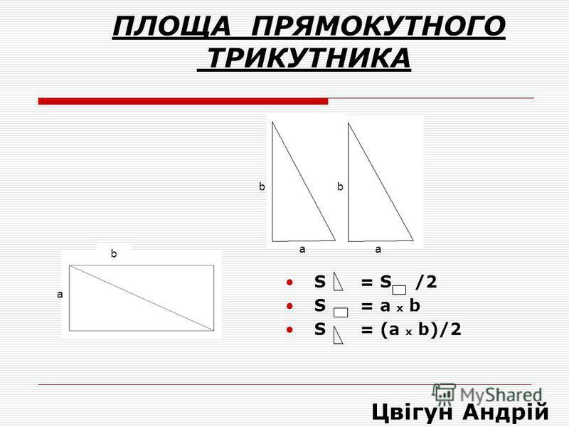 ПЛОЩА ПРЯМОКУТНОГО ТРИКУТНИКА S = S /2 S = a x b S = (а x b)/2 аа bb b а Цвігун Андрій