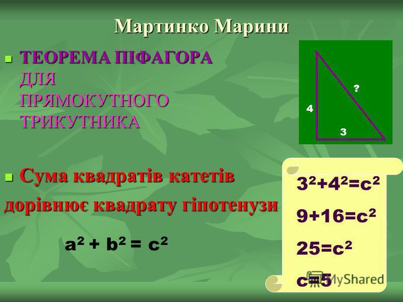 Мартинко Марини ТЕОРЕМА ПІФАГОРА ДЛЯ ПРЯМОКУТНОГО ТРИКУТНИКА ТЕОРЕМА ПІФАГОРА ДЛЯ ПРЯМОКУТНОГО ТРИКУТНИКА Сума квадратів катетів Сума квадратів катетів дорівнює квадрату гіпотенузи a 2 + b 2 = c 2 3 4 ? 3 2 +4 2 =c 2 9+16=c 2 25=c 2 c=5