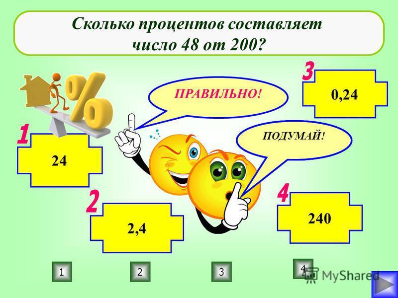ПРАВИЛЬНО! ПОДУМАЙ! 123 4 Сколько процентов составляет число 48 от 200? 2,4 24 0,24 240