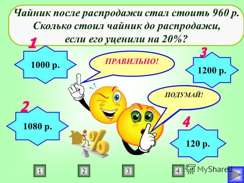 ПРАВИЛЬНО! ПОДУМАЙ! 3214 Чайник после распродажи стал стоить 960 р. Сколько стоил чайник до распродажи, если его уценили на 20%? 1000 р. 1080 р. 120 р. 1200 р.