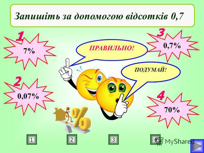 ПРАВИЛЬНО! ПОДУМАЙ! 4231 Запишіть за допомогою відсотків 0,7 7% 0,07% 0,7% 70%