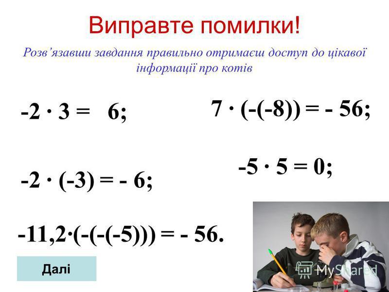 Виправте помилки! -2 3 = 6; -2 (-3) = - 6; Розвязавши завдання правильно отримаєш доступ до цікавої інформації про котів 7 (-(-8)) = - 56; -11,2(-(-(-5))) = - 56. -5 5 = 0; Далі