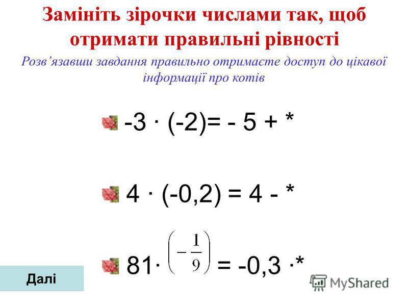Замініть зірочки числами так, щоб отримати правильні рівності -3 (-2)= - 5 + * 4 (-0,2) = 4 - * 81 = -0,3 * Розвязавши завдання правильно отримаєте доступ до цікавої інформації про котів Далі