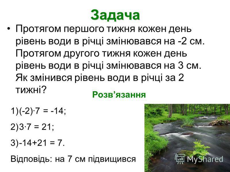 Задача Протягом першого тижня кожен день рівень води в річці змінювався на -2 см. Протягом другого тижня кожен день рівень води в річці змінювався на 3 см. Як змінився рівень води в річці за 2 тижні? Розвязання 1)(-2)7 = -14; 2)37 = 21; 3)-14+21 = 7.
