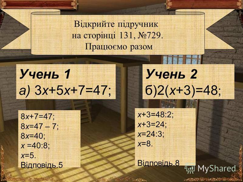 Учень 1 а) 3x+5x+7=47; Учень 2 б)2(x+3)=48 ; Відкрийте підручник на сторінці 131, 729. Працюємо разом 8x+7=47; 8x=47 – 7; 8x=40; x =40:8; x=5. Відповідь.5 x+3=48:2; x+3=24; x=24:3; x=8. Відповідь.8