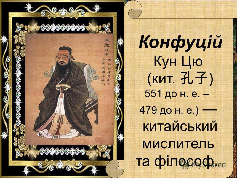 Конфуцій Кун Цю (кит. ) 551 до н. е. – 479 до н. е.) китайський мислитель та філософ.