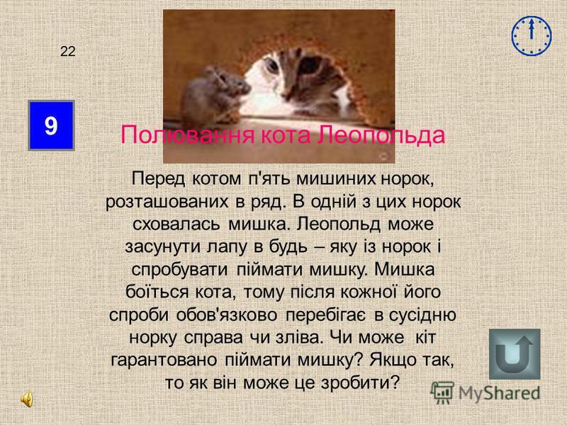 9 22 Полювання кота Леопольда Перед котом п'ять мишиних норок, розташованих в ряд. В одній з цих норок сховалась мишка. Леопольд може засунути лапу в будь – яку із норок і спробувати піймати мишку. Мишка боїться кота, тому після кожної його спроби об