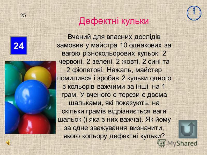 24 25 Дефектні кульки Вчений для власних дослідів замовив у майстра 10 однакових за вагою різнокольорових кульок: 2 червоні, 2 зелені, 2 жовті, 2 сині та 2 фіолетові. Нажаль, майстер помилився і зробив 2 кульки одного з кольорів важчими за інші на 1