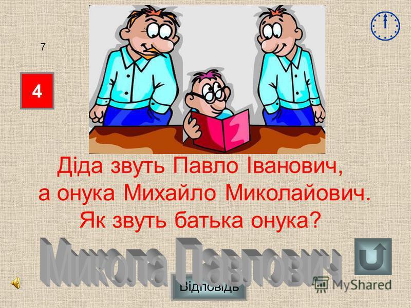 4 7 Діда звуть Павло Іванович, а онука Михайло Миколайович. Як звуть батька онука? Відповідь