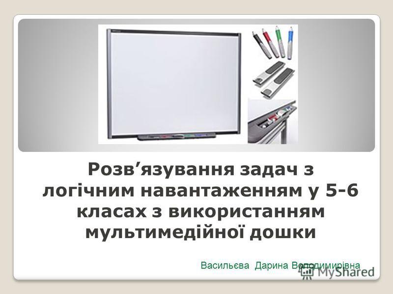 Розвязування задач з логічним навантаженням у 5-6 класах з використанням мультимедійної дошки Васильєва Дарина Володимирівна
