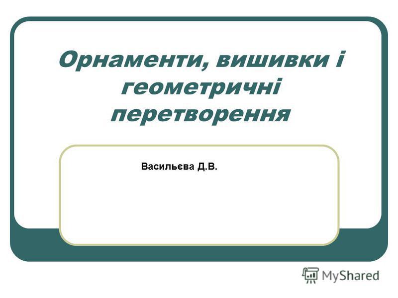 Орнаменти, вишивки і геометричні перетворення Васильєва Д.В.