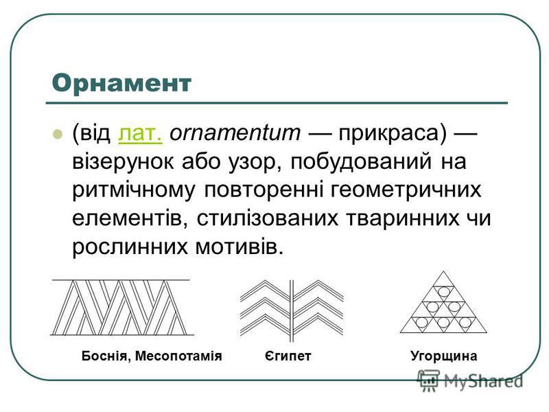 Орнамент (від лат. ornamentum прикраса) візерунок або узор, побудований на ритмічному повторенні геометричних елементів, стилізованих тваринних чи рослинних мотивів.лат. Боснія, Месопотамія Єгипет Угорщина