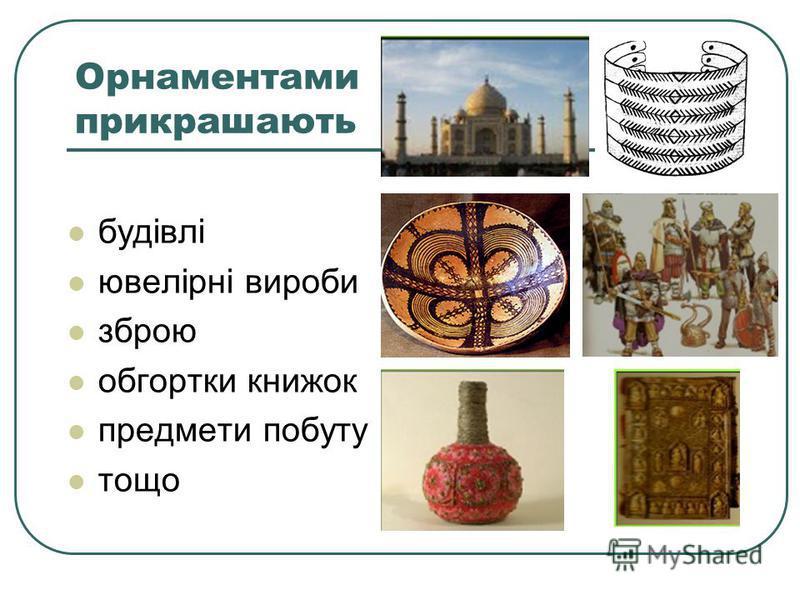 Орнаментами прикрашають будівлі ювелірні вироби зброю обгортки книжок предмети побуту тощо