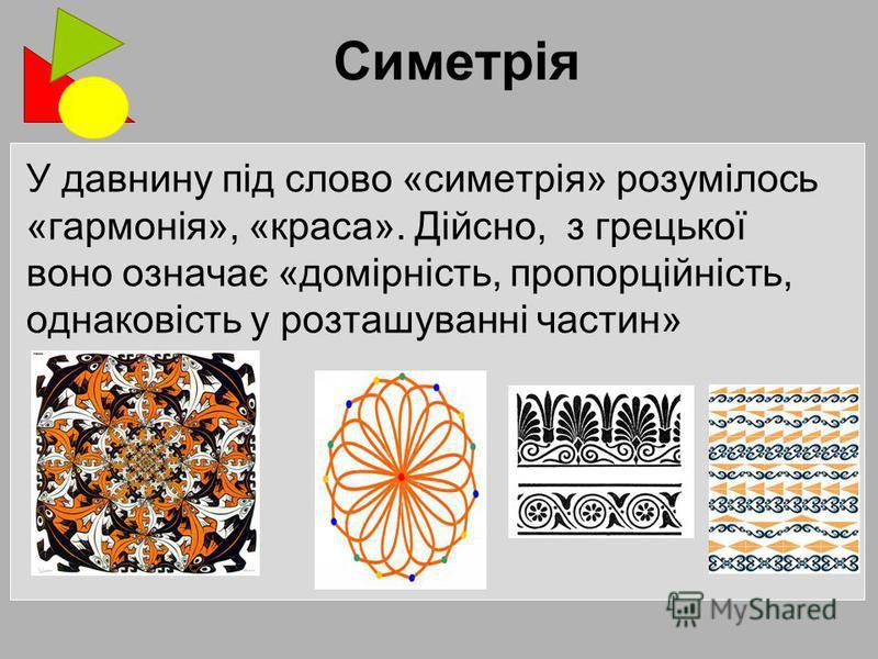 У давнину під слово «симетрія» розумілось «гармонія», «краса». Дійсно, з грецької воно означає «домірність, пропорційність, однаковість у розташуванні частин»