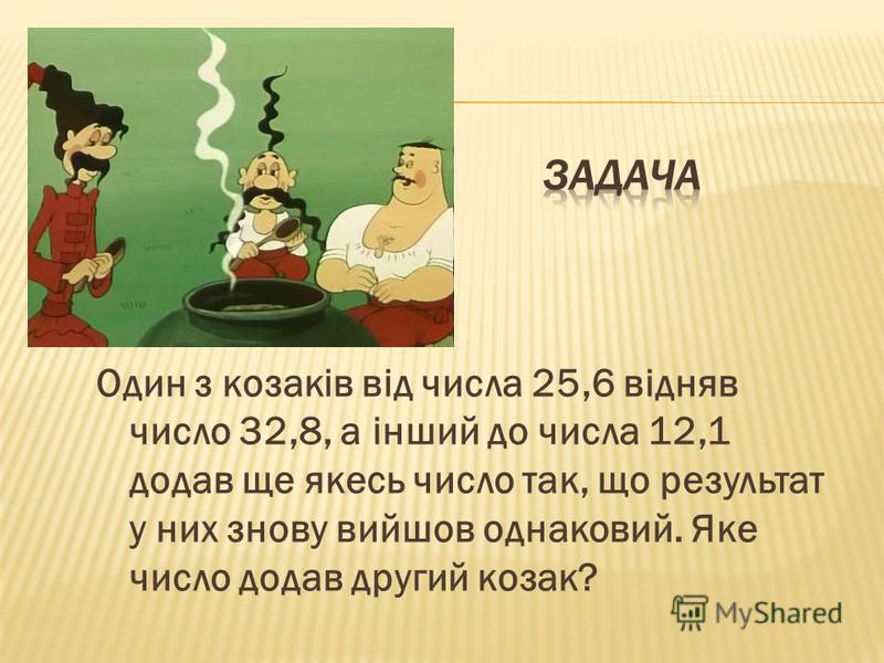 Один з козаків від числа 25,6 відняв число 32,8, а інший до числа 12,1 додав ще якесь число так, що результат у них знову вийшов однаковий. Яке число додав другий козак?