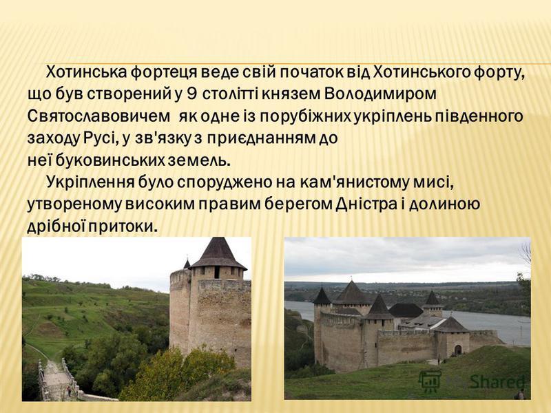 Хотинська фортеця веде свій початок від Хотинського форту, що був створений у 9 столітті князем Володимиром Святославовичем як одне із порубіжних укріплень південного заходу Русі, у зв'язку з приєднанням до неї буковинських земель. Укріплення було сп