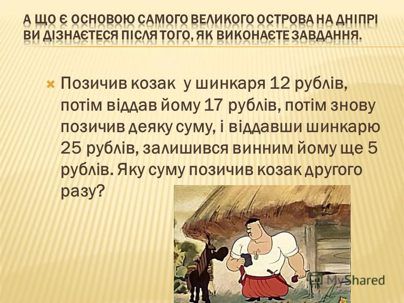 Позичив козак у шинкаря 12 рублів, потім віддав йому 17 рублів, потім знову позичив деяку суму, і віддавши шинкарю 25 рублів, залишився винним йому ще 5 рублів. Яку суму позичив козак другого разу?