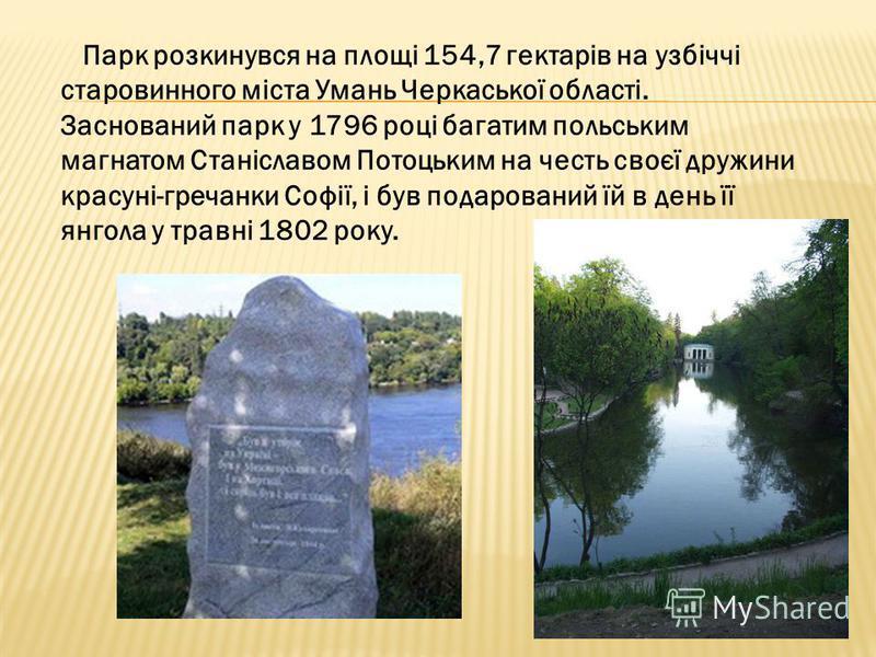 Парк розкинувся на площі 154,7 гектарів на узбіччі старовинного міста Умань Черкаської області. Заснований парк у 1796 році багатим польським магнатом Станіславом Потоцьким на честь своєї дружини красуні-гречанки Софії, і був подарований їй в день її