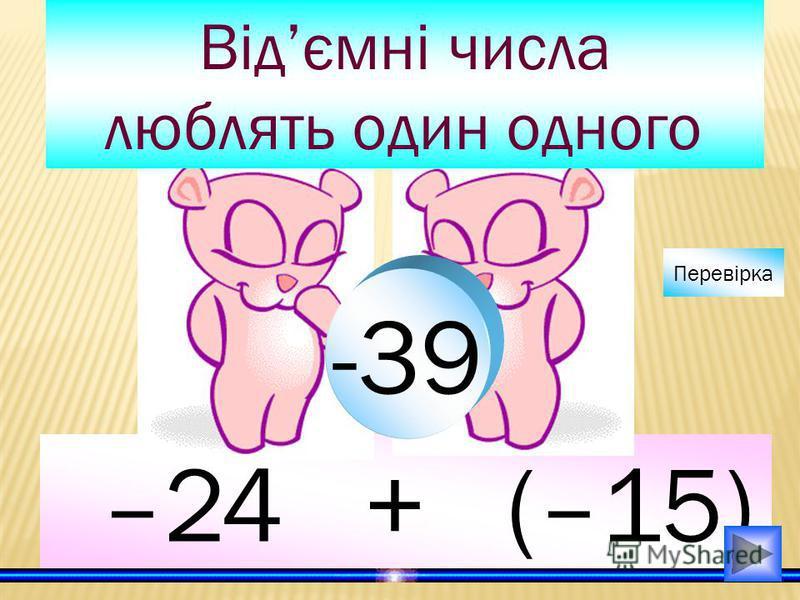 –24 + (–15) Відємні числа люблять один одного -39 Перевірка