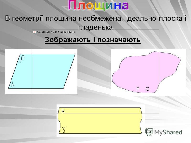 В геометрії площина необмежена, ідеально плоска і гладенька Зображають і позначають РQ R