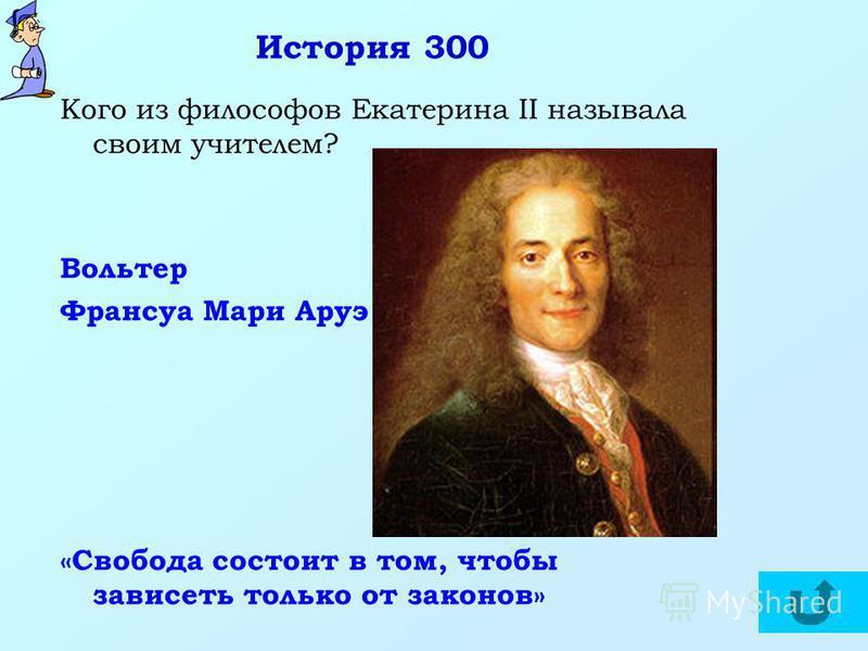 История 300 Кого из философов Екатерина II называла своим учителем? Вольтер Франсуа Мари Аруэ «Свобода состоит в том, чтобы зависеть только от законов»