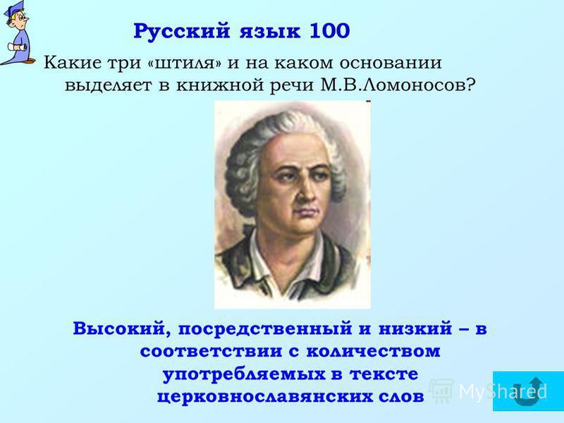 Русский язык 100 Какие три «штиля» и на каком основании выделяет в книжной речи М.В.Ломоносов? Высокий, посредственный и низкий – в соответствии с количеством употребляемых в тексте церковнославянских слов