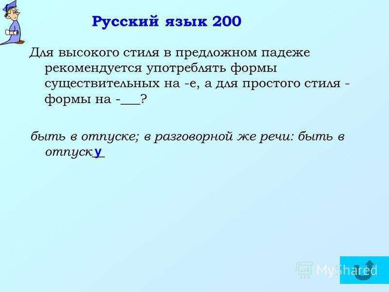 Русский язык 200 Для высокого стиля в предложном падеже рекомендуется употреблять формы существительных на -е, а для простого стиля - формы на -___? быть в отпуске; в разговорной же речи: быть в отпуск__ у