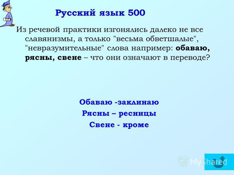 Русский язык 500 Из речевой практики изгонялись далеко не все славянизмы, а только весьма обветшалые, невразумительные слова например: обуваю, рясны, свене – что они означают в переводе? Обаваю -заклинаю Рясны – ресницы Свене - кроме