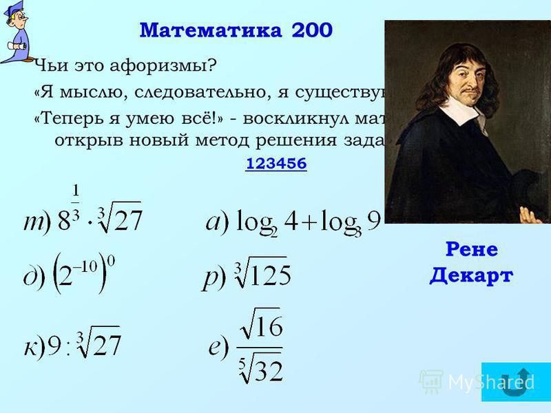 Математика 200 Чьи это афоризмы? «Я мыслю, следовательно, я существую». «Теперь я умею всё!» - воскликнул математик, открыв новый метод решения задач. 123456 Рене Декарт