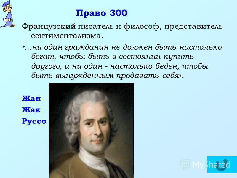 Право 300 Французский писатель и философ, представитель сентиментализма. «...ни один гражданин не должен быть настолько богат, чтобы быть в состоянии купить другого, и ни один - настолько беден, чтобы быть вынужденным продавать себя ». Жан Жак Руссо