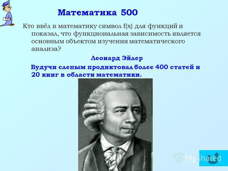 Математика 500 Кто ввёл в математику символ f(x) для функций и показал, что функциональная зависимость является основным объектом изучения математического анализа? Леонард Эйлер Будучи слепым продиктовал более 400 статей и 20 книг в области математик