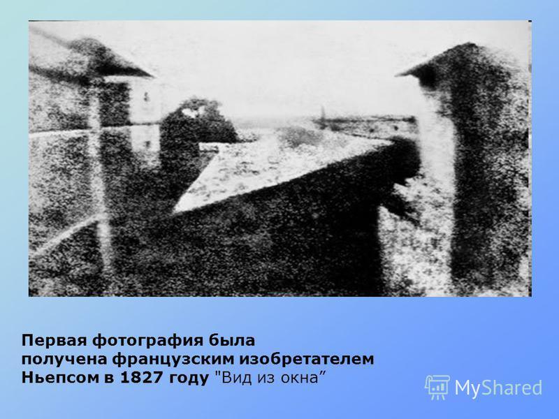 Первая фотография была получена французским изобретателем Ньепсом в 1827 году Вид из окна