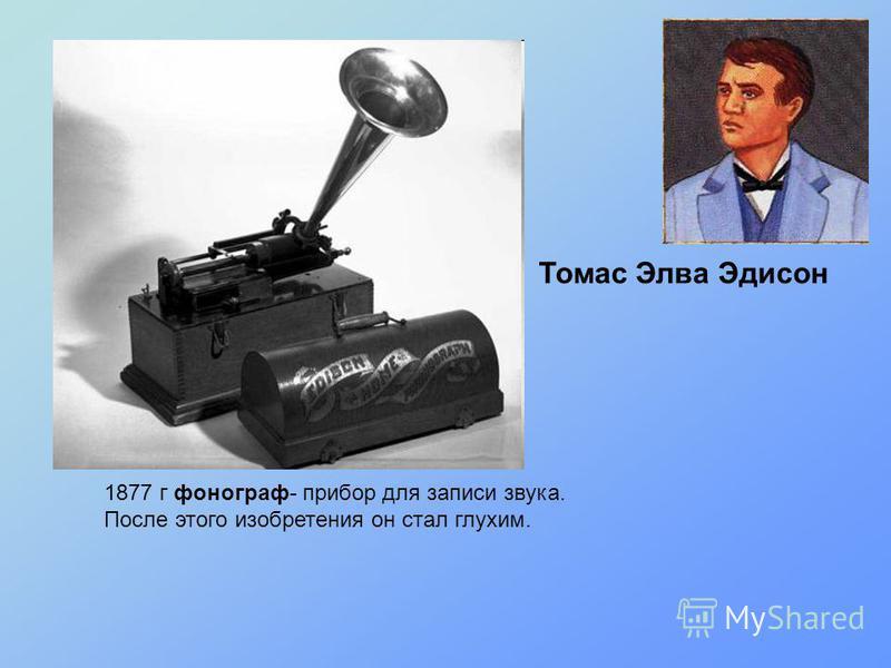 1877 г фонограф- прибор для записи звука. После этого изобретения он стал глухим. Томас Элва Эдисон