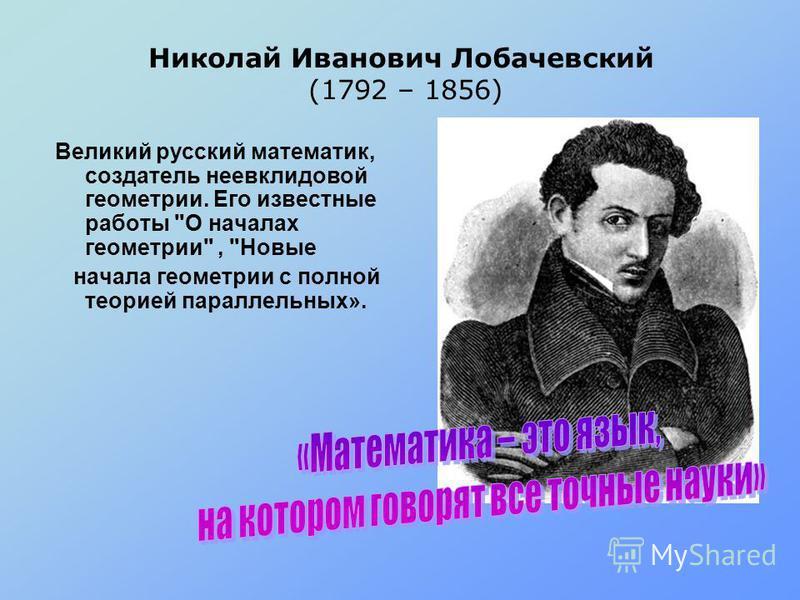 Николай Иванович Лобачевский (1792 – 1856) Великий русский математик, создатель неевклидовой геометрии. Его известные работы О началах геометрии, Новые начала геометрии с полной теорией параллельных».