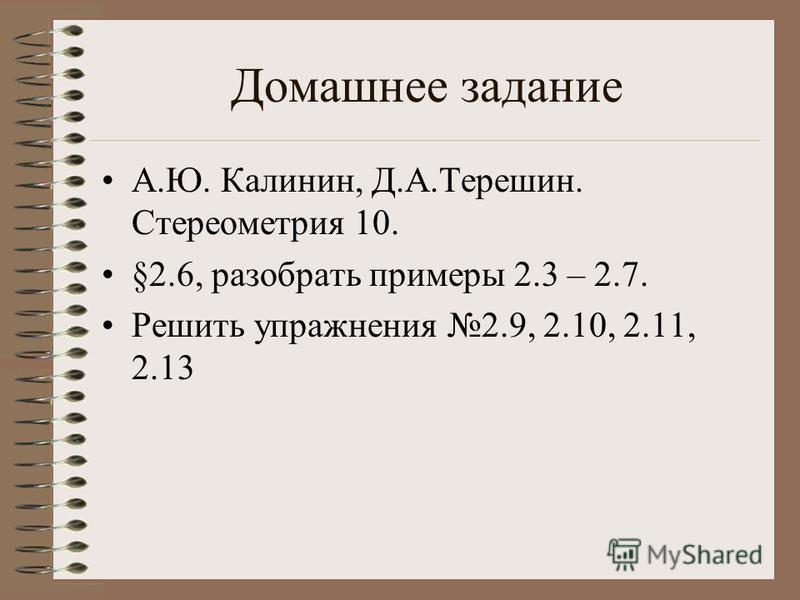 Домашнее задание А.Ю. Калинин, Д.А.Терешин. Стереометрия 10. §2.6, разобрать примеры 2.3 – 2.7. Решить упражнения 2.9, 2.10, 2.11, 2.13